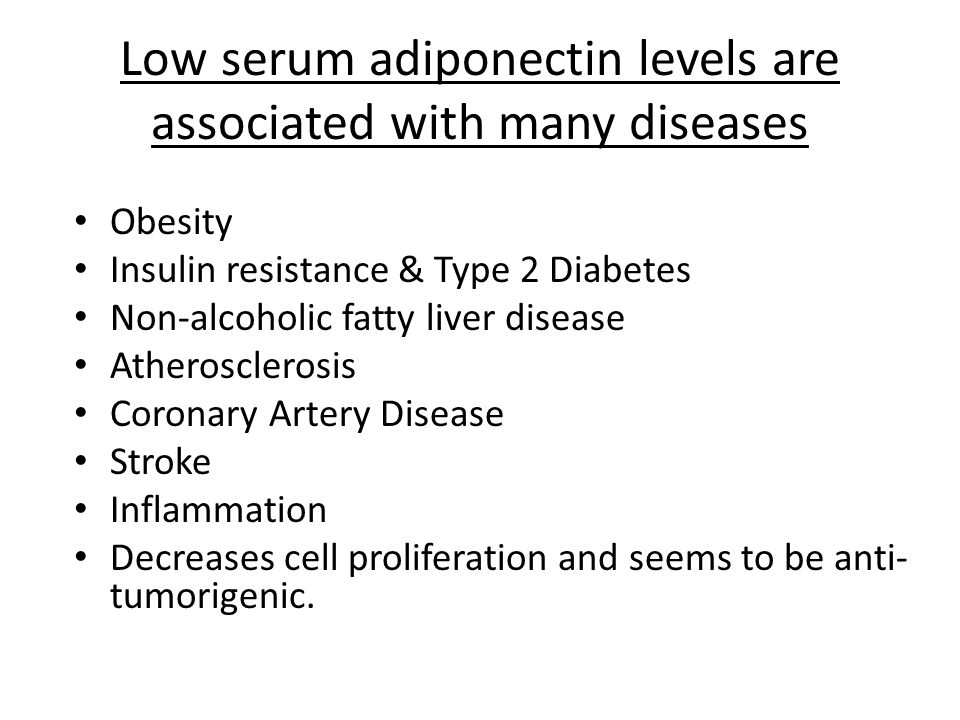 Low serum adiponectin levels are associated with many diseases Obesity Insulin resistance & Type 2 Diabetes Non-alcoholic fatty liver disease Atherosclerosis Coronary Artery Disease Stroke Inflammation Decreases cell proliferation and seems to be anti- tumorigenic.