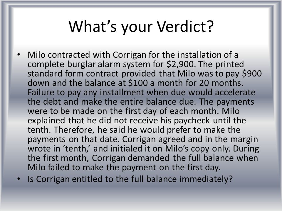 What's your Verdict? Milo contracted with Corrigan for the installation of a complete burglar alarm system for $2,900. The printed standard form contr