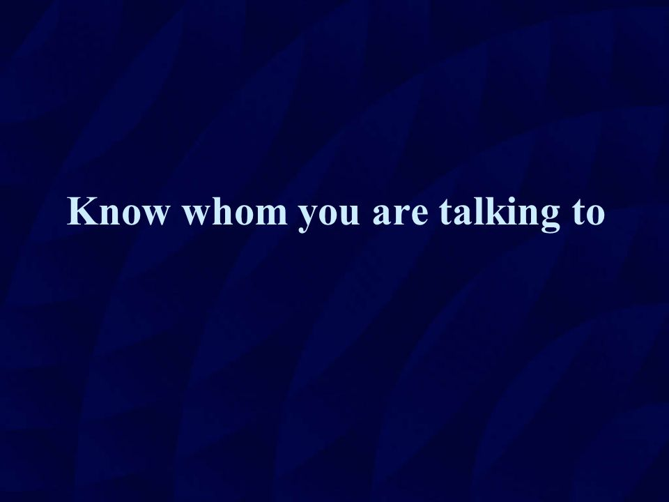 Know whom you are talking to