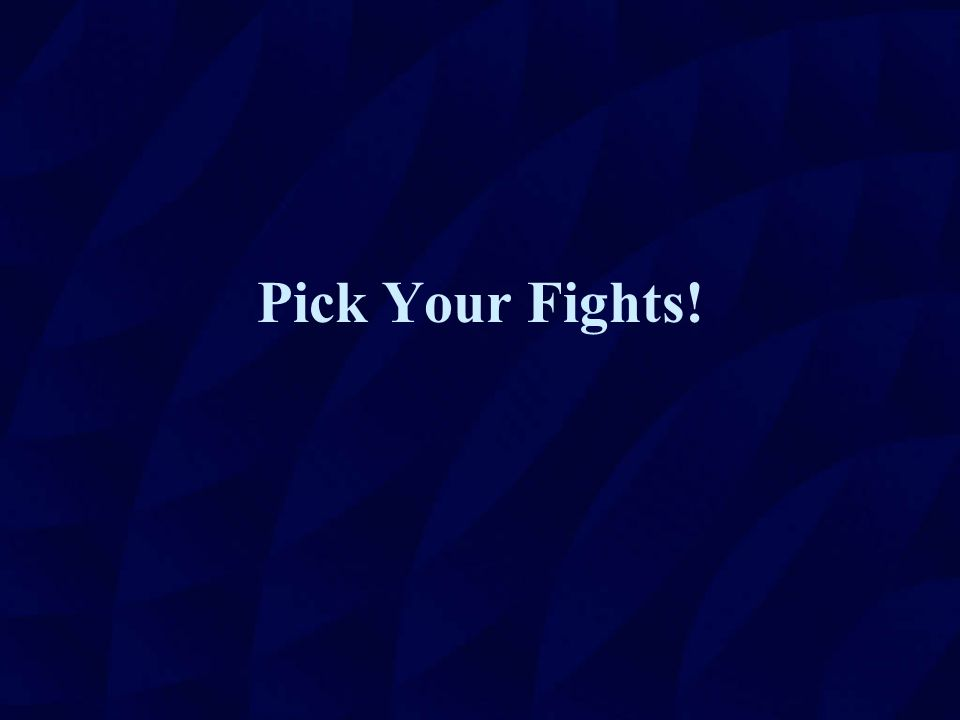 Pick Your Fights!
