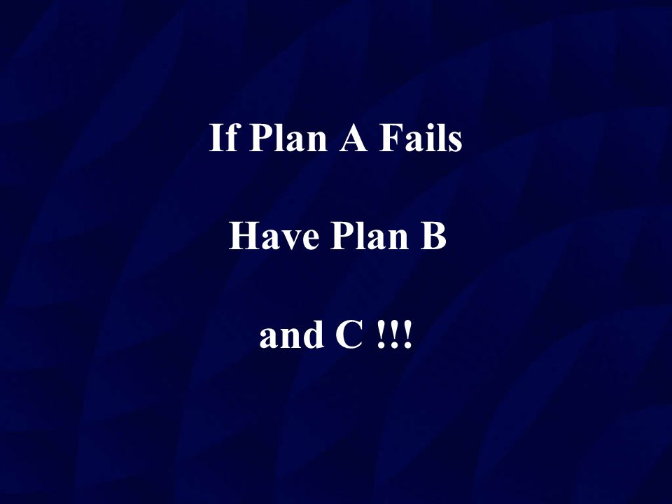 If Plan A Fails Have Plan B and C !!!