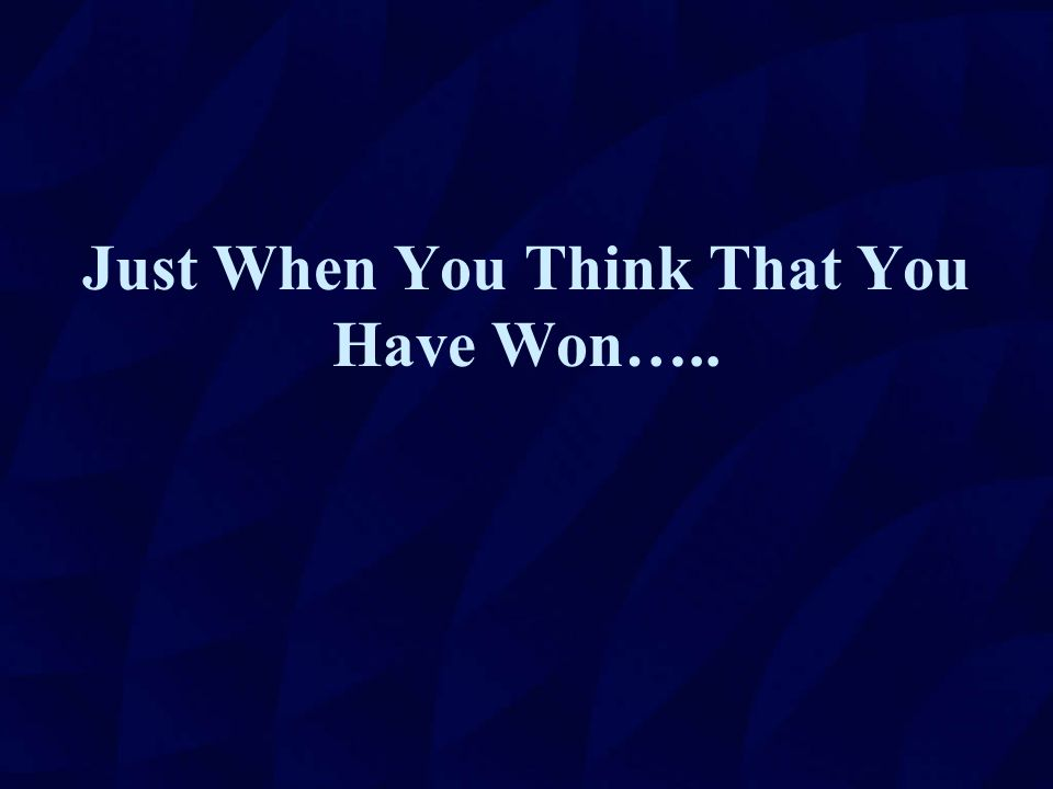 Just When You Think That You Have Won…..
