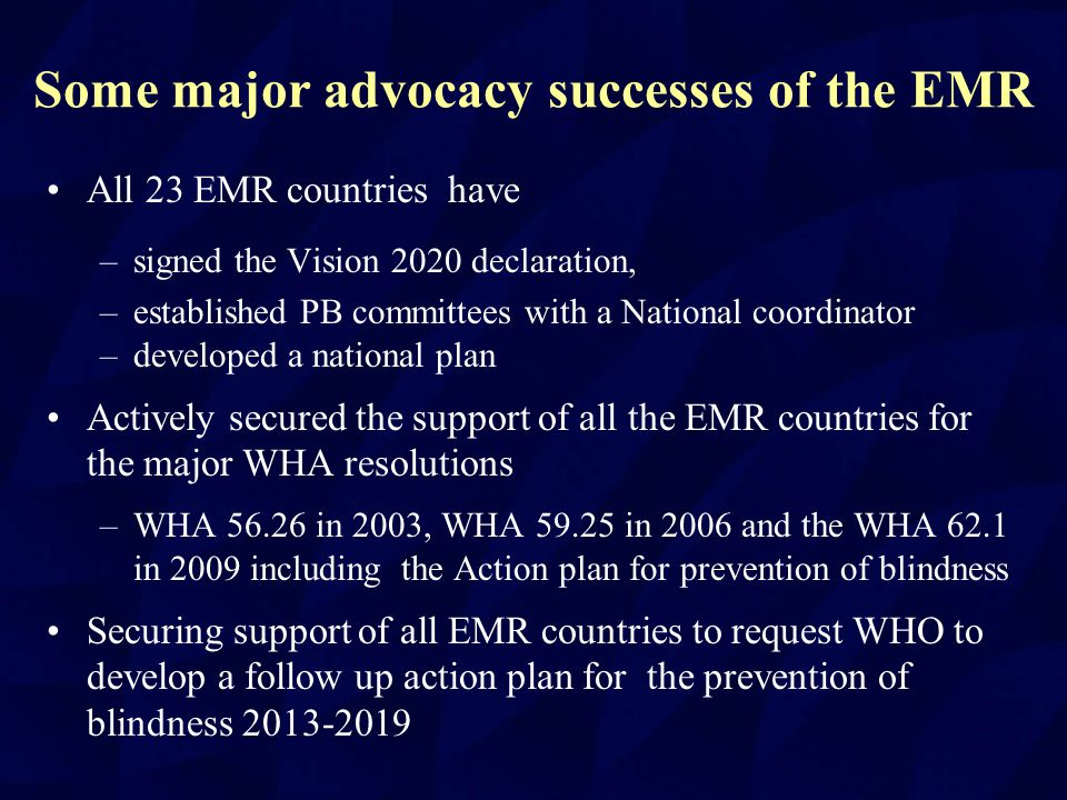 EMR Advocacy successes Secured the approval of all EMR countries to request the inclusion of eye health in the GPW (general program of work) of WHO for the period 2013-2019 IAPB-EMR Chair routinely addresses the EMR Health ministers during their annual WHO EMRO meetings Development in collaboration with WHO EMRO regional specific guidelines for control of some major blinding conditions and eye health programs like Diabetic Retinopathy 2006, Glaucoma 2009, School Eye Health 2009, Primary Eye Care 2011 etc.