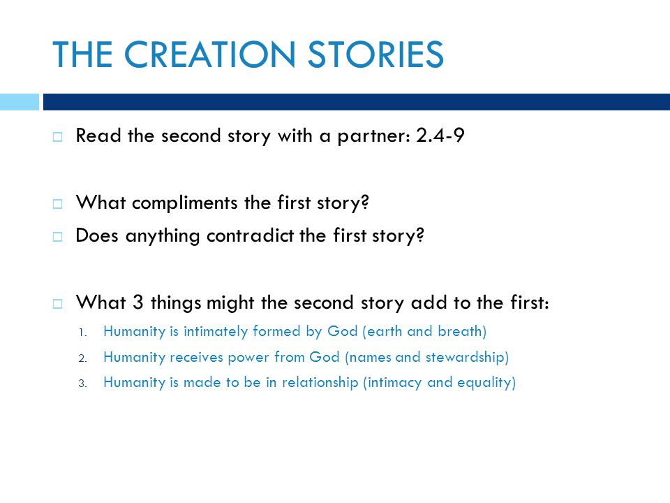 THE CREATION STORIES  Read the second story with a partner: 2.4-9  What compliments the first story?  Does anything contradict the first story?  W