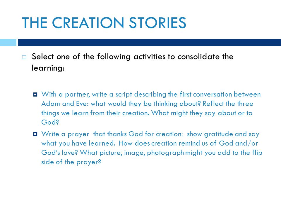 THE CREATION STORIES  Select one of the following activities to consolidate the learning:  With a partner, write a script describing the first conversation between Adam and Eve: what would they be thinking about.