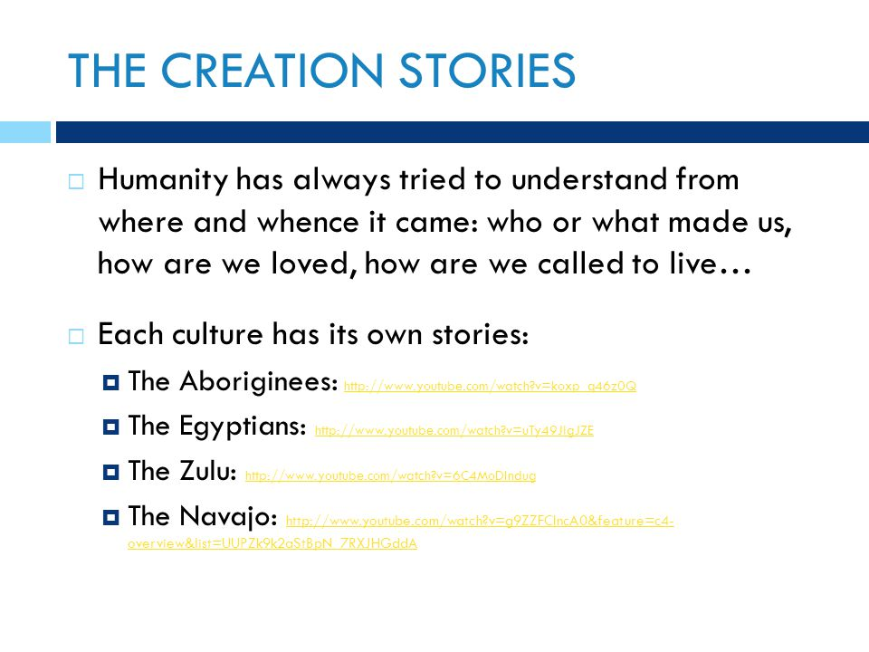 THE CREATION STORIES  Humanity has always tried to understand from where and whence it came: who or what made us, how are we loved, how are we called to live…  Each culture has its own stories:  The Aboriginees: http://www.youtube.com/watch v=koxp_q46z0Q http://www.youtube.com/watch v=koxp_q46z0Q  The Egyptians: http://www.youtube.com/watch v=uTy49JlgJZE http://www.youtube.com/watch v=uTy49JlgJZE  The Zulu: http://www.youtube.com/watch v=6C4MoDIndug http://www.youtube.com/watch v=6C4MoDIndug  The Navajo: http://www.youtube.com/watch v=g9ZZFCIncA0&feature=c4- overview&list=UUPZk9k2aStBpN_7RXJHGddA http://www.youtube.com/watch v=g9ZZFCIncA0&feature=c4- overview&list=UUPZk9k2aStBpN_7RXJHGddA