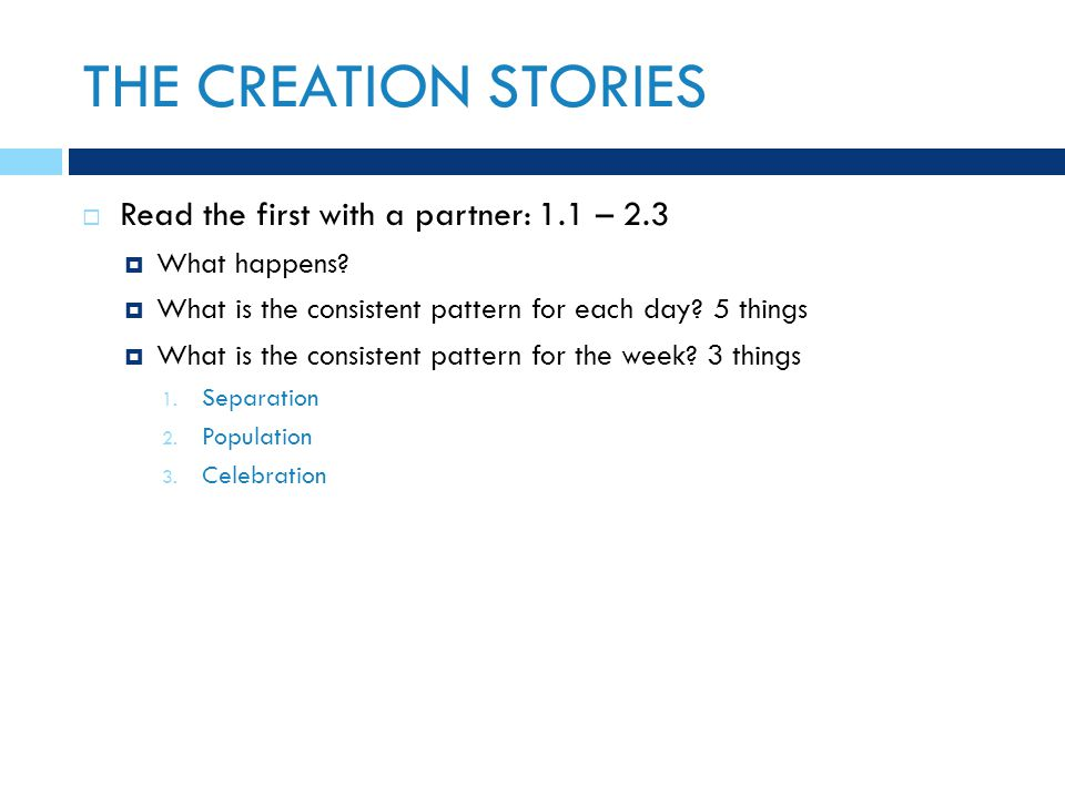 THE CREATION STORIES  Read the first with a partner: 1.1 – 2.3  What happens?  What is the consistent pattern for each day? 5 things  What is the