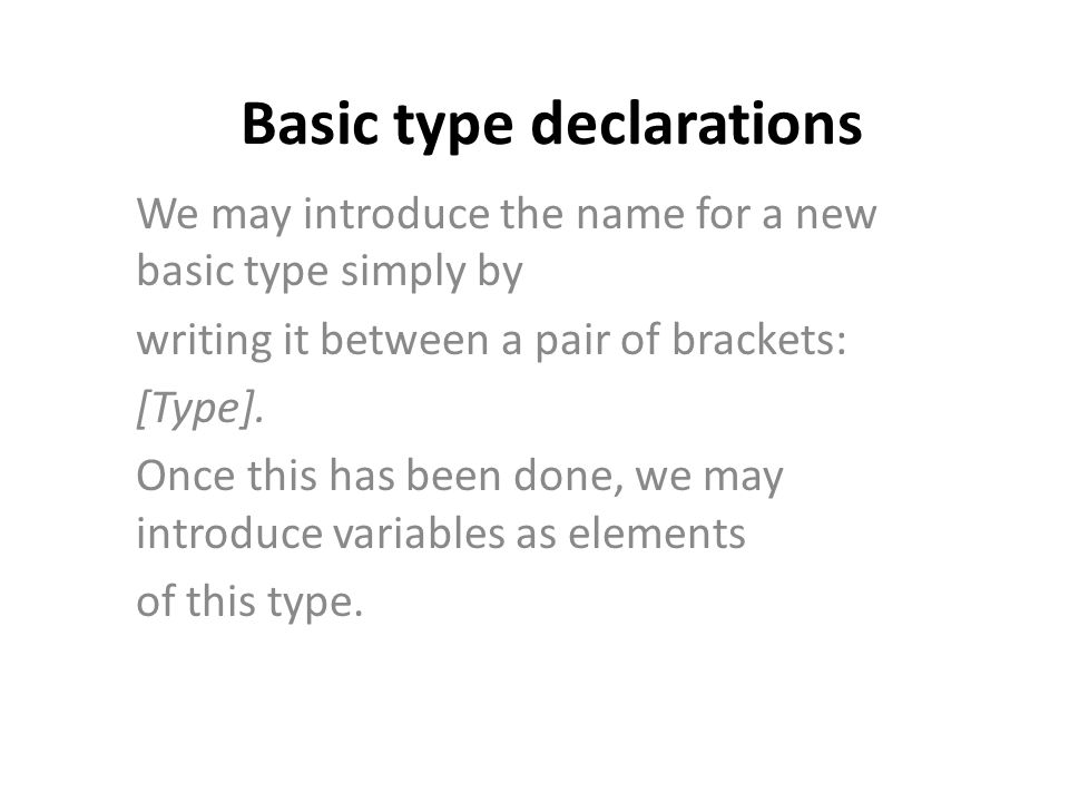 Basic type declarations We may introduce the name for a new basic type simply by writing it between a pair of brackets: [Type].