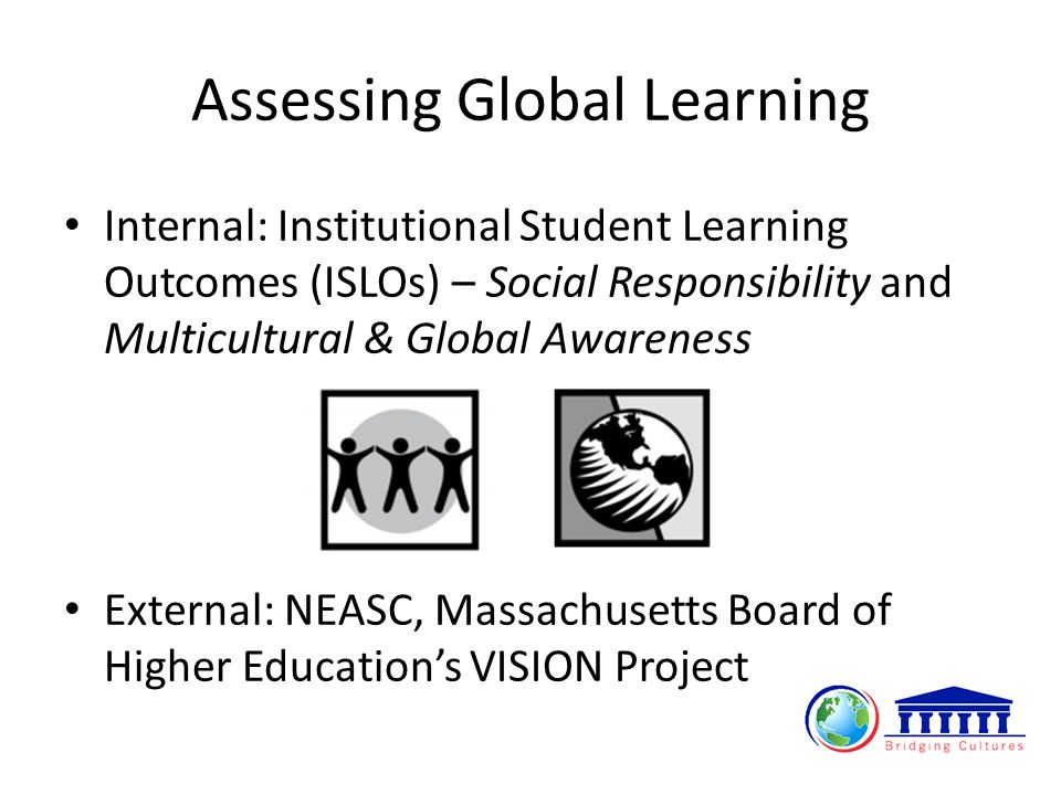Assessing Global Learning Internal: Institutional Student Learning Outcomes (ISLOs) – Social Responsibility and Multicultural & Global Awareness External: NEASC, Massachusetts Board of Higher Education's VISION Project