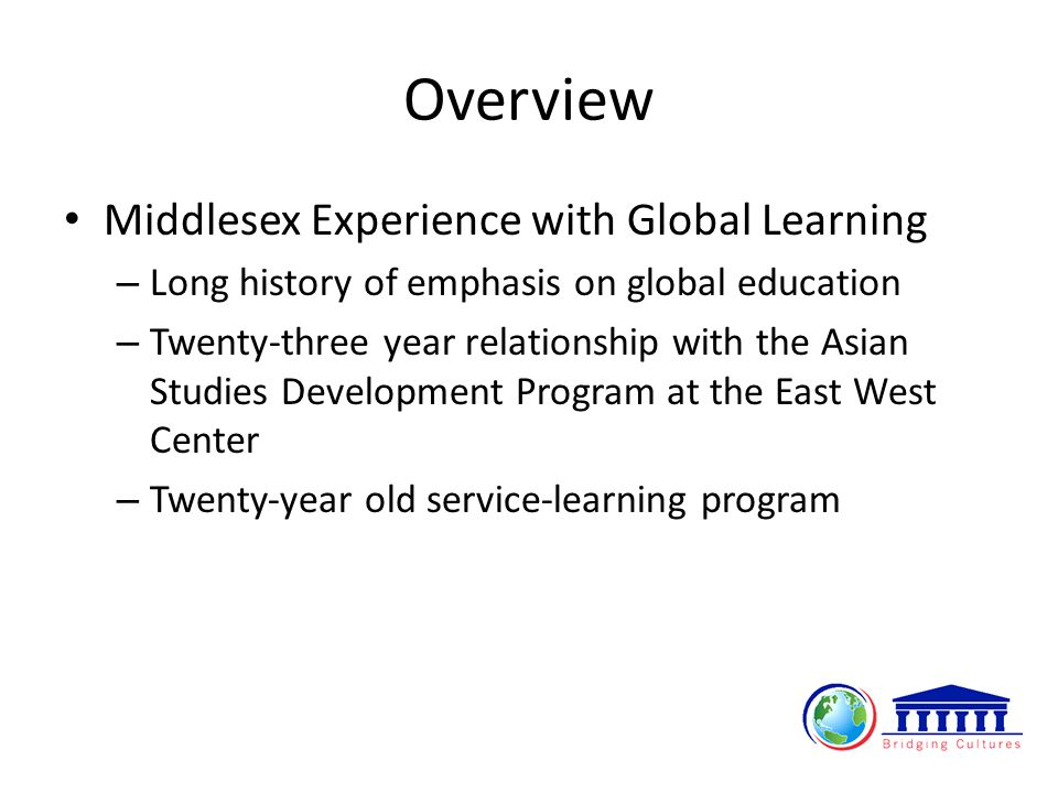 Overview Middlesex Experience with Global Learning – Long history of emphasis on global education – Twenty-three year relationship with the Asian Studies Development Program at the East West Center – Twenty‐year old service‐learning program
