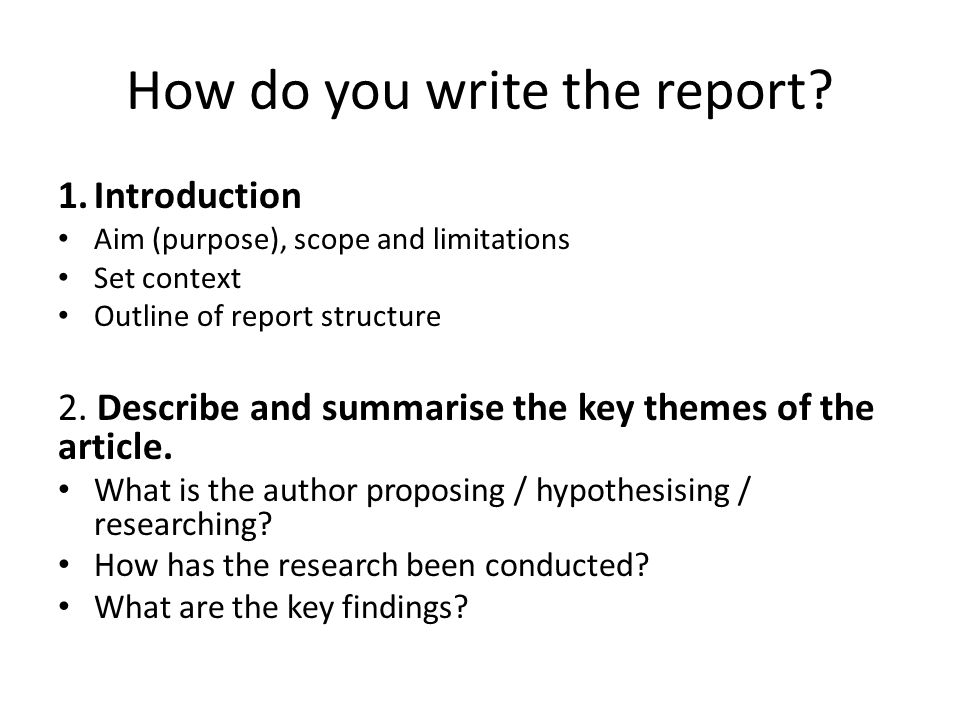 How do you write the report? 1.Introduction Aim (purpose), scope and limitations Set context Outline of report structure 2. Describe and summarise the