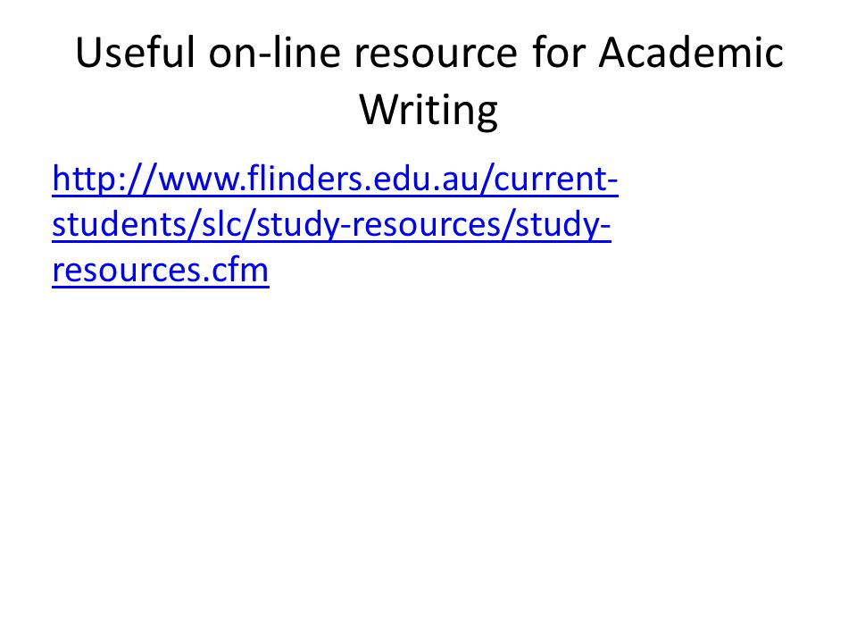 Useful on-line resource for Academic Writing http://www.flinders.edu.au/current- students/slc/study-resources/study- resources.cfm