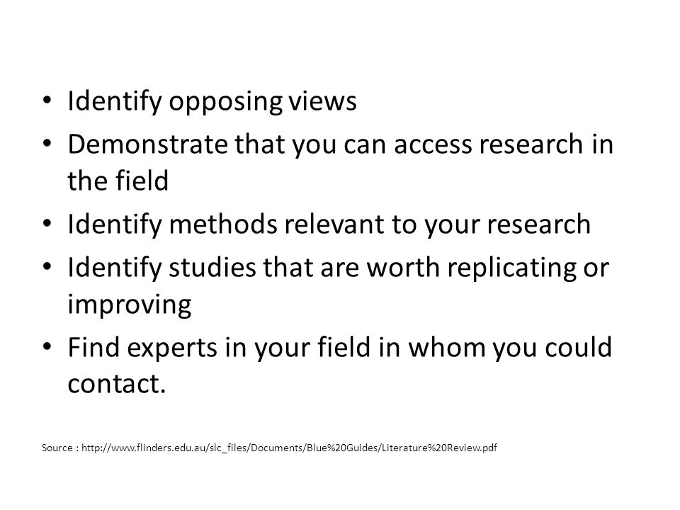Identify opposing views Demonstrate that you can access research in the field Identify methods relevant to your research Identify studies that are wor