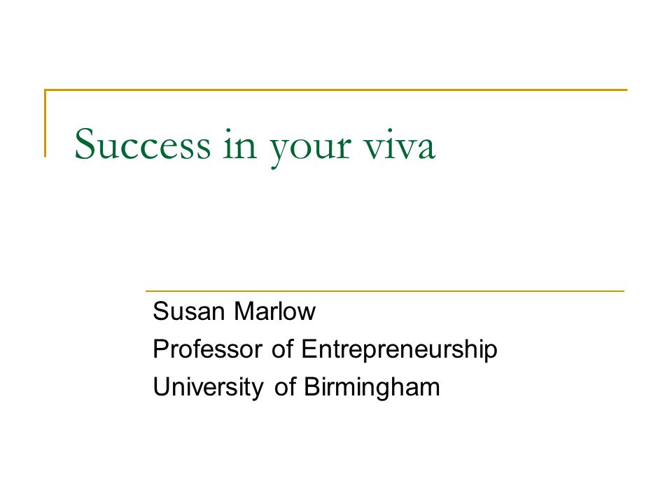Success in your viva Susan Marlow Professor of Entrepreneurship University of Birmingham