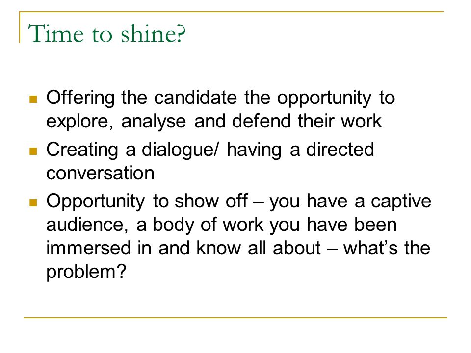 Know your work What is the 'point' of the thesis – what have you contributed – the 'so what' question underpins your thesis and the viva process The thesis is unpicked over the process of the Viva – explored as discrete elements all of which will be independently scrutinised But it is all about your work so take the opportunity to demonstrate what you have learned and your new found knowledge