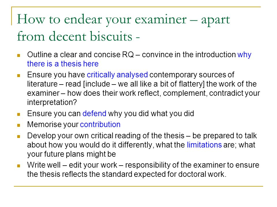How to endear your examiner – apart from decent biscuits - Outline a clear and concise RQ – convince in the introduction why there is a thesis here Ensure you have critically analysed contemporary sources of literature – read [include – we all like a bit of flattery] the work of the examiner – how does their work reflect, complement, contradict your interpretation.