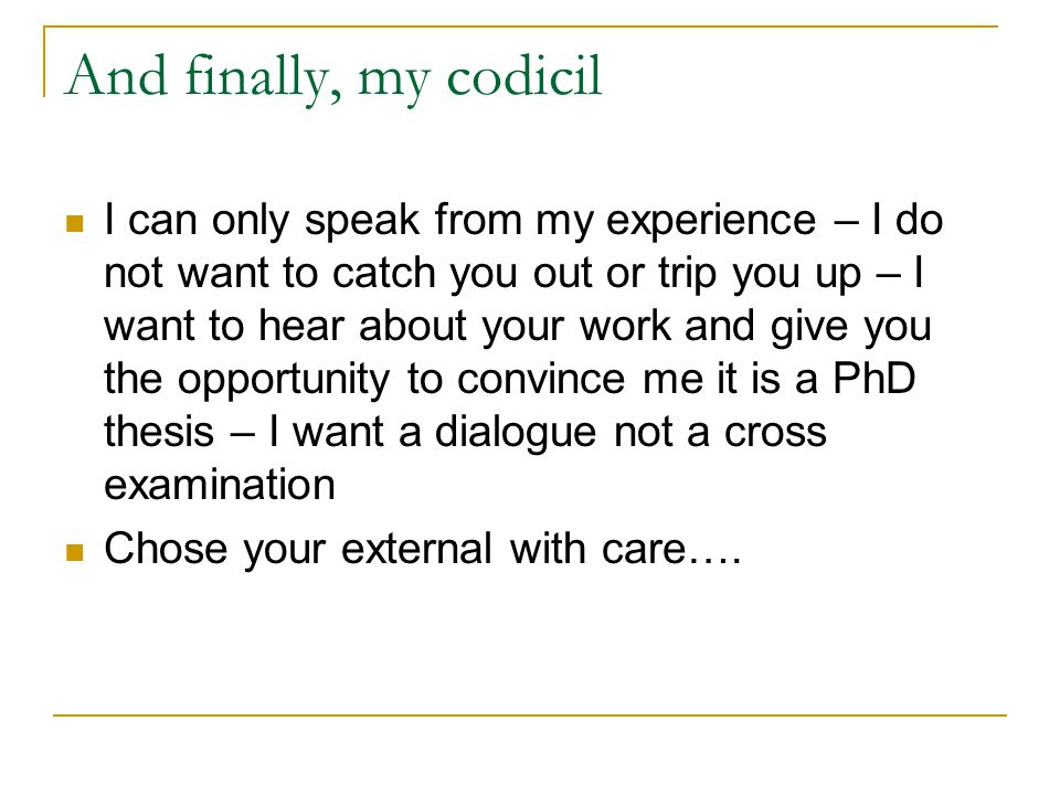 And finally, my codicil I can only speak from my experience – I do not want to catch you out or trip you up – I want to hear about your work and give you the opportunity to convince me it is a PhD thesis – I want a dialogue not a cross examination Chose your external with care….