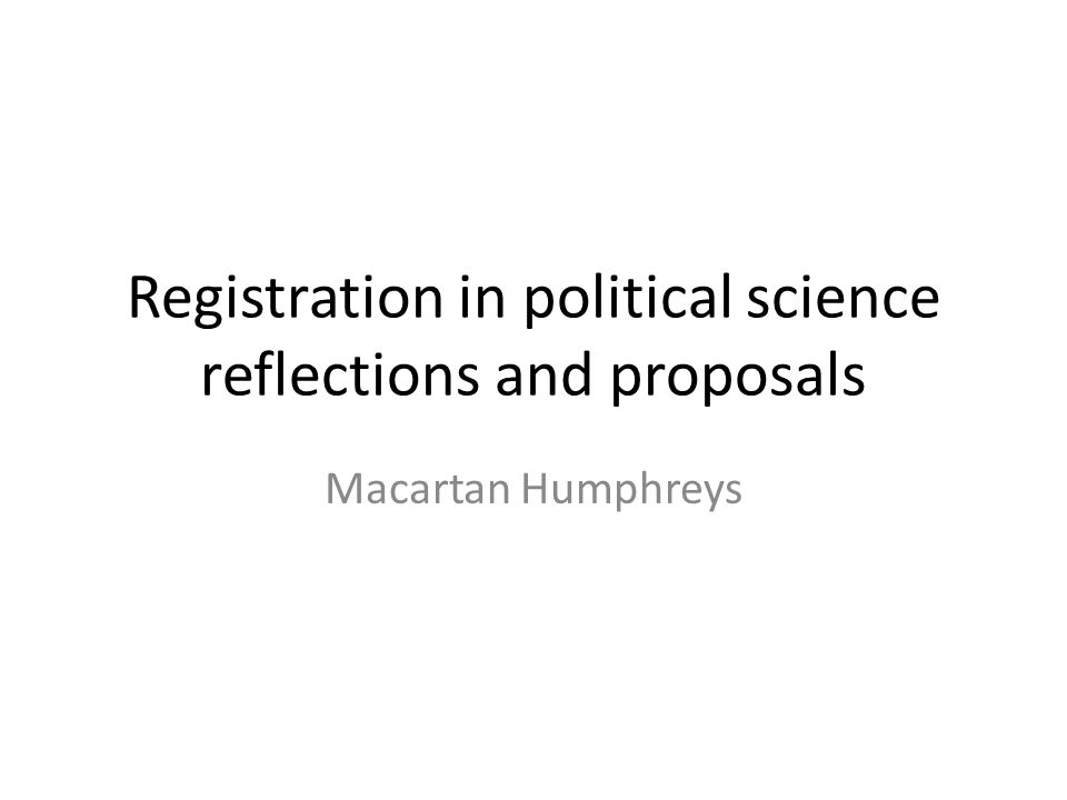 Registration in political science reflections and proposals Macartan Humphreys