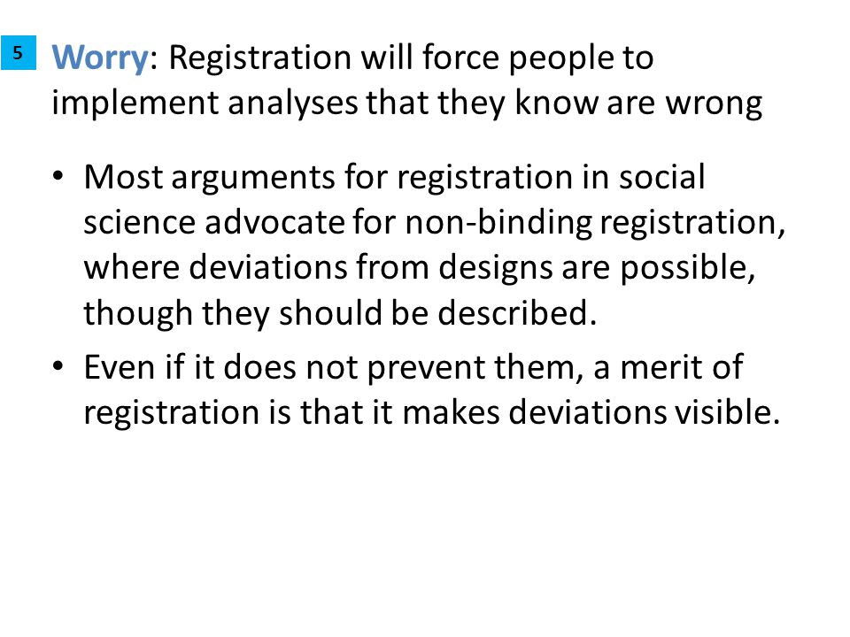 Worry: Registration will force people to implement analyses that they know are wrong Most arguments for registration in social science advocate for no