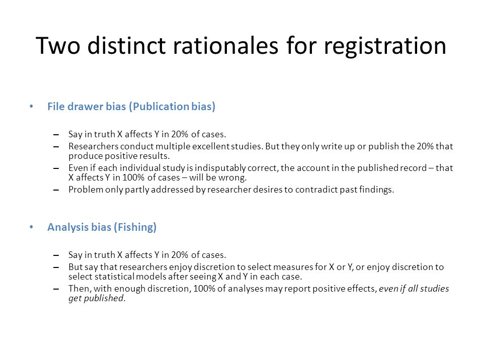 Two distinct rationales for registration File drawer bias (Publication bias) – Say in truth X affects Y in 20% of cases.