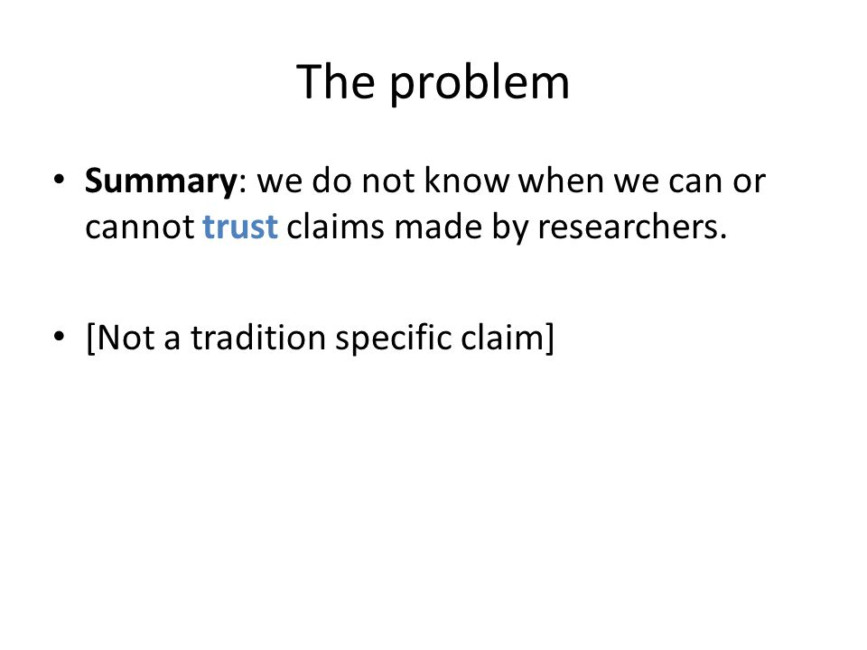 The problem Summary: we do not know when we can or cannot trust claims made by researchers.