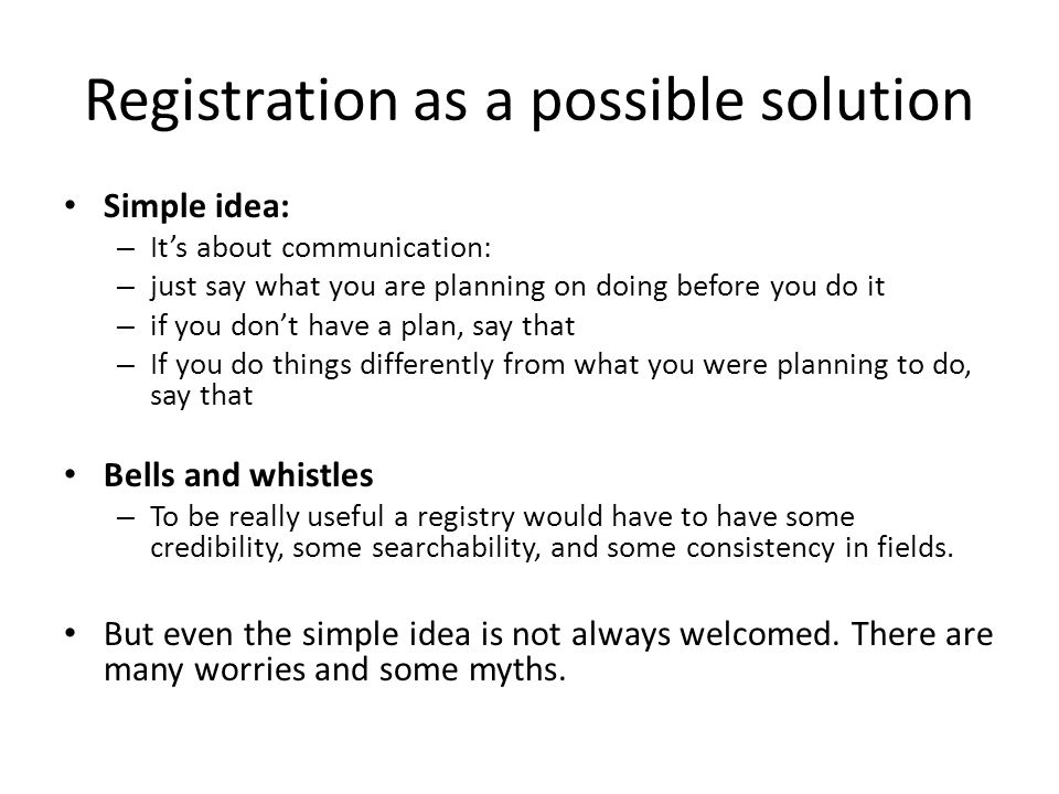 Registration as a possible solution Simple idea: – It's about communication: – just say what you are planning on doing before you do it – if you don't