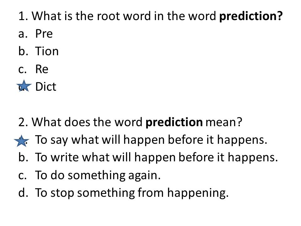 1. What is the root word in the word prediction. a.Pre b.Tion c.Re d.Dict 2.