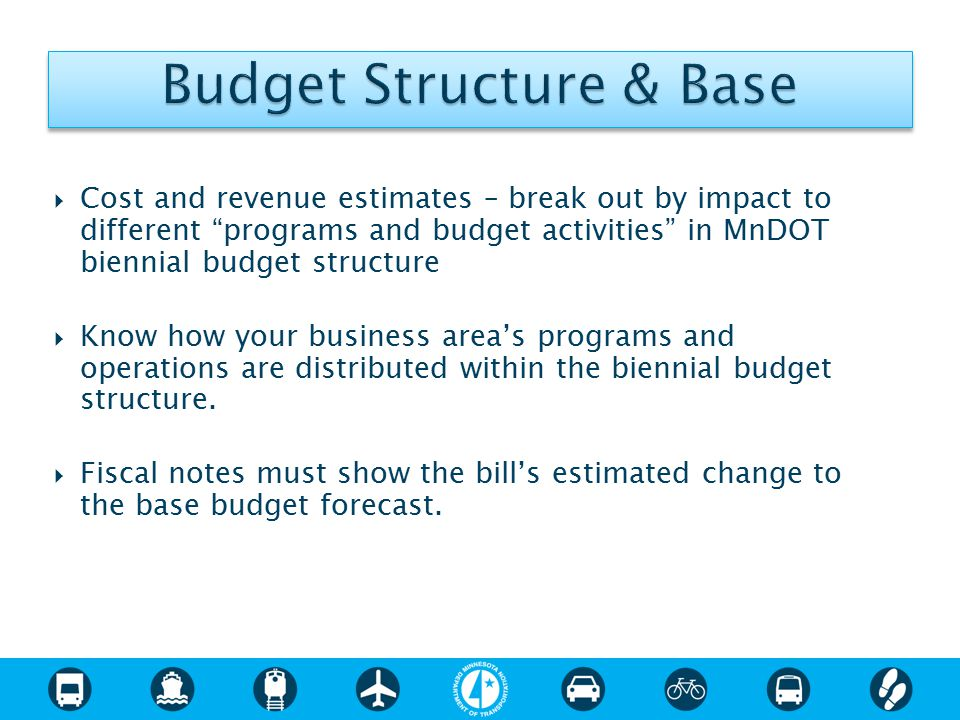  Cost and revenue estimates – break out by impact to different programs and budget activities in MnDOT biennial budget structure  Know how your business area's programs and operations are distributed within the biennial budget structure.