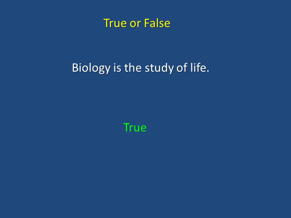 Biology is the study of life. True or False True