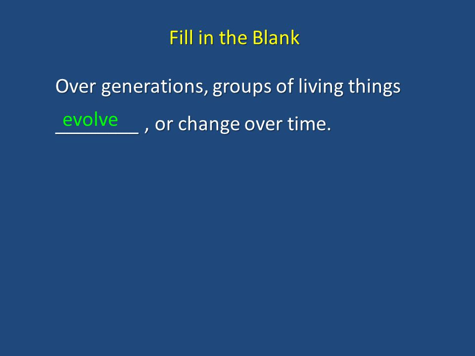 Over generations, groups of living things ________, or change over time. Fill in the Blank evolve