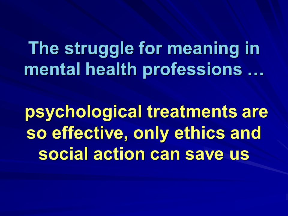 The struggle for meaning in mental health professions … psychological treatments are so effective, only ethics and social action can save us