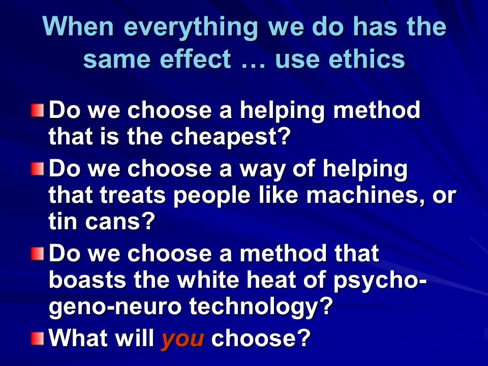 When everything we do has the same effect … use ethics Do we choose a helping method that is the cheapest? Do we choose a way of helping that treats p