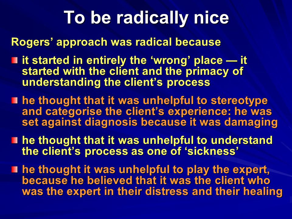 To be radically nice Rogers' approach was radical because it started in entirely the 'wrong' place — it started with the client and the primacy of understanding the client's process he thought that it was unhelpful to stereotype and categorise the client's experience: he was set against diagnosis because it was damaging he thought that it was unhelpful to understand the client's process as one of 'sickness' he thought it was unhelpful to play the expert, because he believed that it was the client who was the expert in their distress and their healing