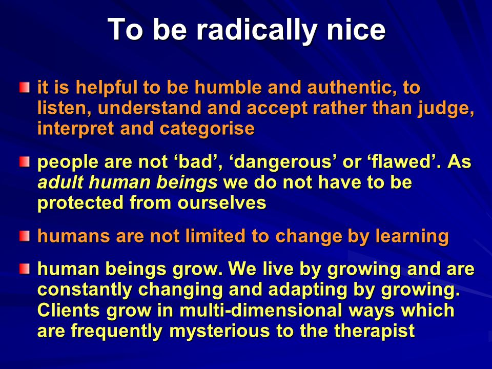 To be radically nice it is helpful to be humble and authentic, to listen, understand and accept rather than judge, interpret and categorise people are not 'bad', 'dangerous' or 'flawed'.