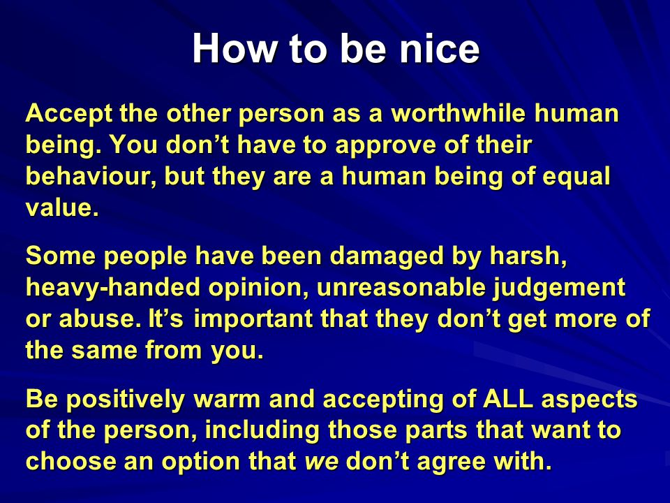 How to be nice Accept the other person as a worthwhile human being. You don't have to approve of their behaviour, but they are a human being of equal