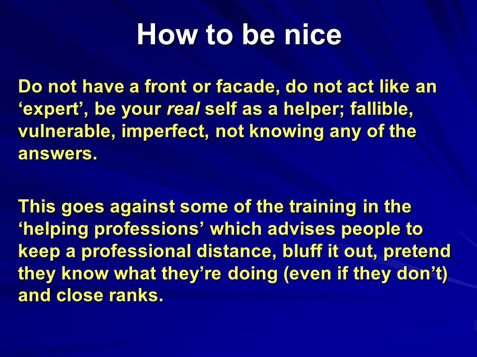 How to be nice Do not have a front or facade, do not act like an 'expert', be your real self as a helper; fallible, vulnerable, imperfect, not knowing any of the answers.