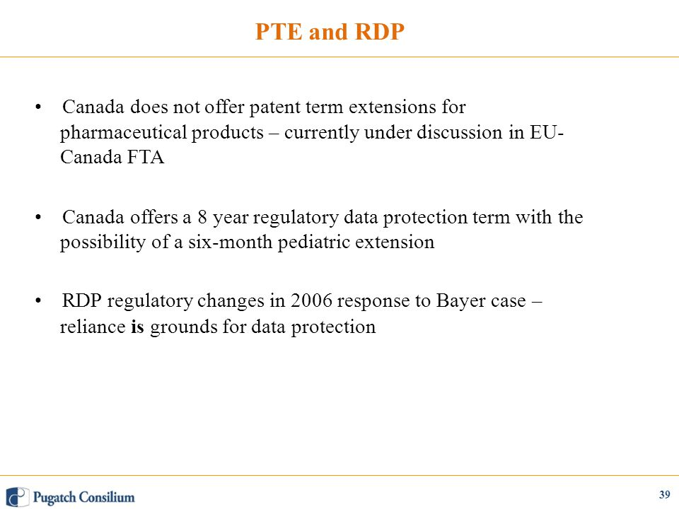 PTE and RDP Canada does not offer patent term extensions for pharmaceutical products – currently under discussion in EU- Canada FTA Canada offers a 8 year regulatory data protection term with the possibility of a six-month pediatric extension RDP regulatory changes in 2006 response to Bayer case – reliance is grounds for data protection 39