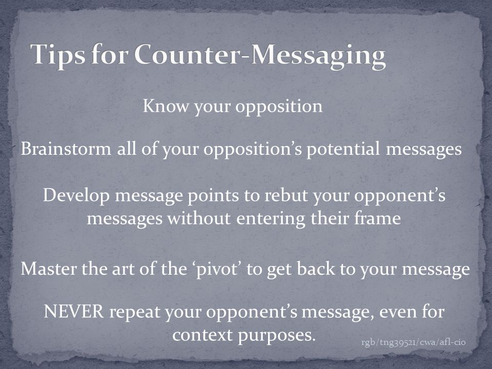 Know your opposition Brainstorm all of your opposition's potential messages Develop message points to rebut your opponent's messages without entering their frame NEVER repeat your opponent's message, even for context purposes.