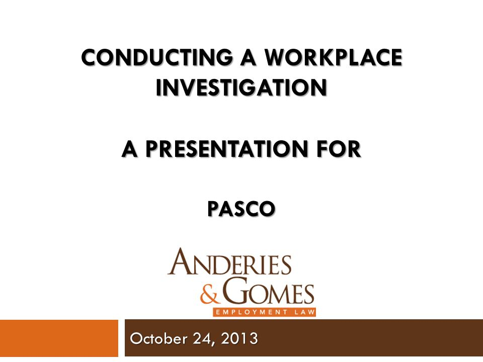 October 24, 2013 CONDUCTING A WORKPLACE INVESTIGATION A PRESENTATION FOR PASCO