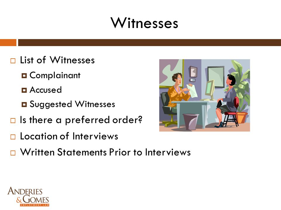 Witnesses  List of Witnesses  Complainant  Accused  Suggested Witnesses  Is there a preferred order?  Location of Interviews  Written Statement
