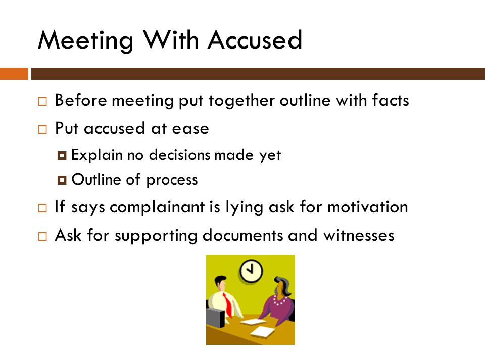 Meeting With Accused  Before meeting put together outline with facts  Put accused at ease  Explain no decisions made yet  Outline of process  If