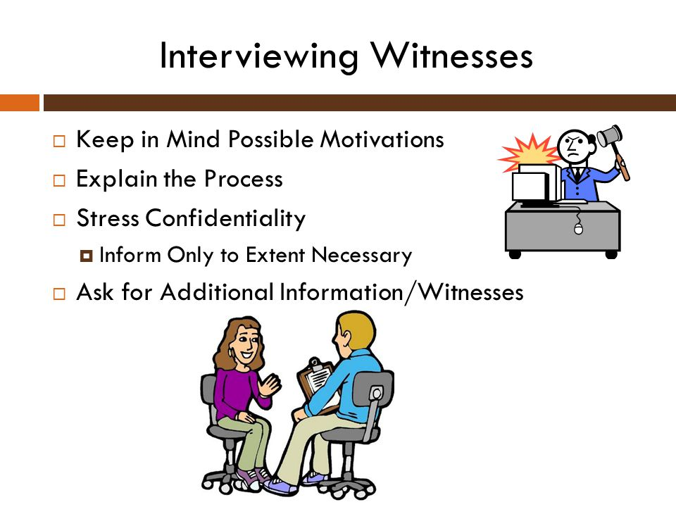 Interviewing Witnesses  Keep in Mind Possible Motivations  Explain the Process  Stress Confidentiality  Inform Only to Extent Necessary  Ask for