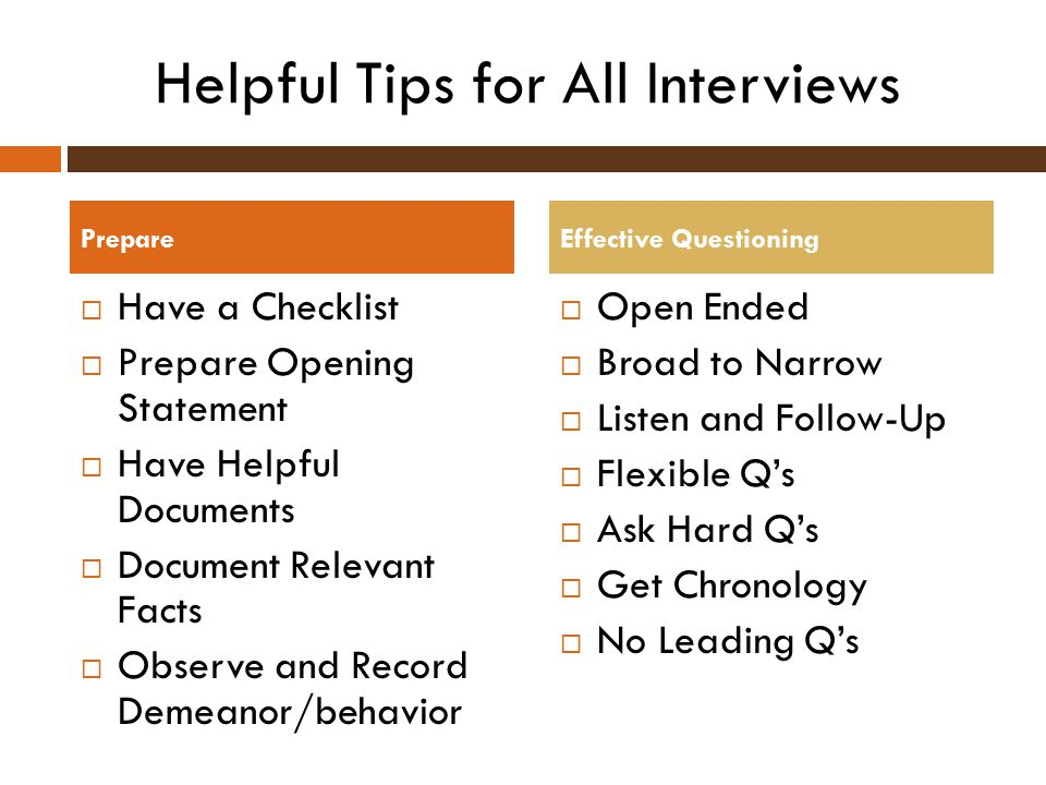 Helpful Tips for All Interviews  Have a Checklist  Prepare Opening Statement  Have Helpful Documents  Document Relevant Facts  Observe and Record