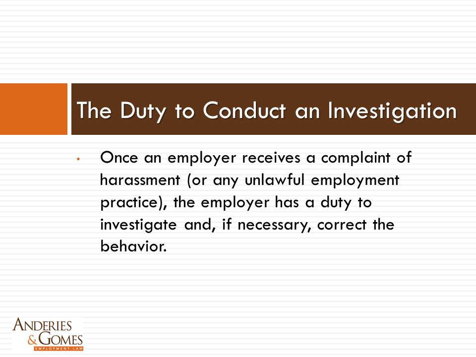 Once an employer receives a complaint of harassment (or any unlawful employment practice), the employer has a duty to investigate and, if necessary, c