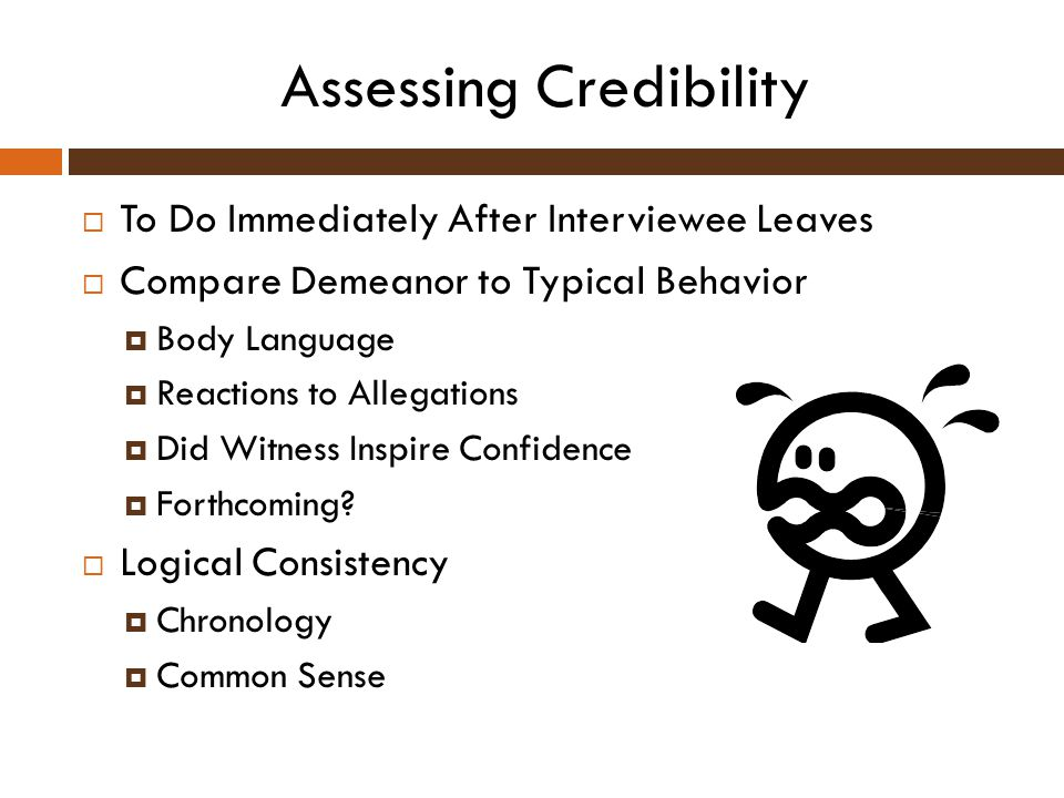 Assessing Credibility  To Do Immediately After Interviewee Leaves  Compare Demeanor to Typical Behavior  Body Language  Reactions to Allegations 