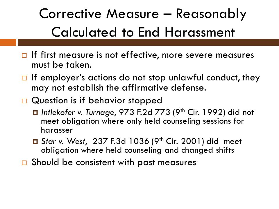 Corrective Measure – Reasonably Calculated to End Harassment  If first measure is not effective, more severe measures must be taken.  If employer's