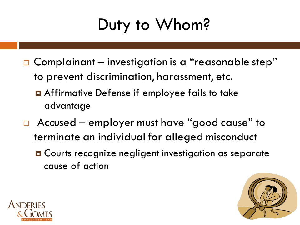 "Duty to Whom?  Complainant – investigation is a ""reasonable step"" to prevent discrimination, harassment, etc.  Affirmative Defense if employee fails"