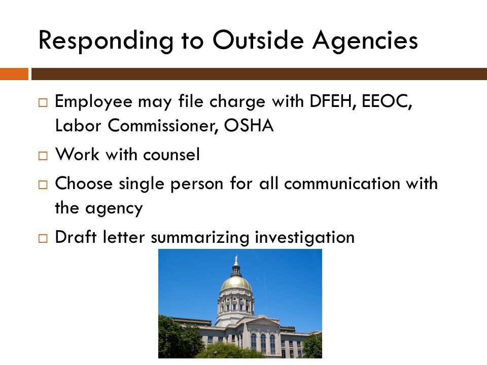 Responding to Outside Agencies  Employee may file charge with DFEH, EEOC, Labor Commissioner, OSHA  Work with counsel  Choose single person for all