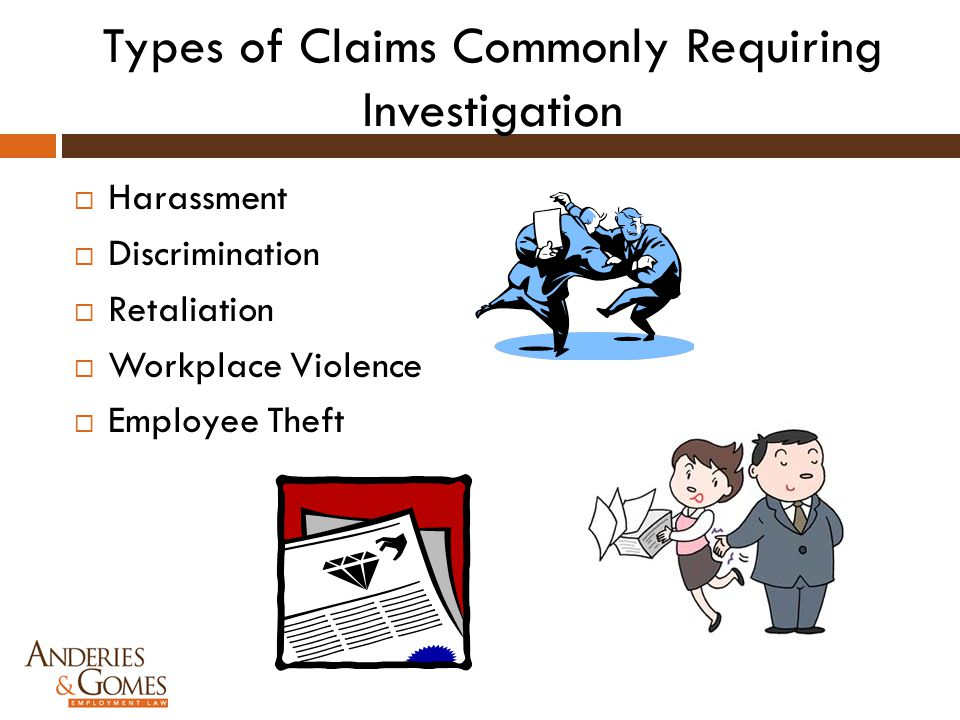 Types of Claims Commonly Requiring Investigation  Harassment  Discrimination  Retaliation  Workplace Violence  Employee Theft