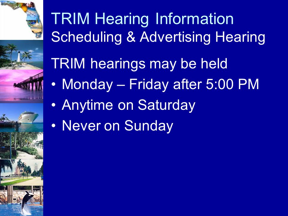 TRIM Hearing Information Scheduling & Advertising Hearing TRIM hearings may be held Monday – Friday after 5:00 PM Anytime on Saturday Never on Sunday